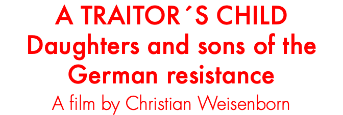 A TRAITOR´S CHILD Daughters and sons of the German resistance A film by Christian Weisenborn