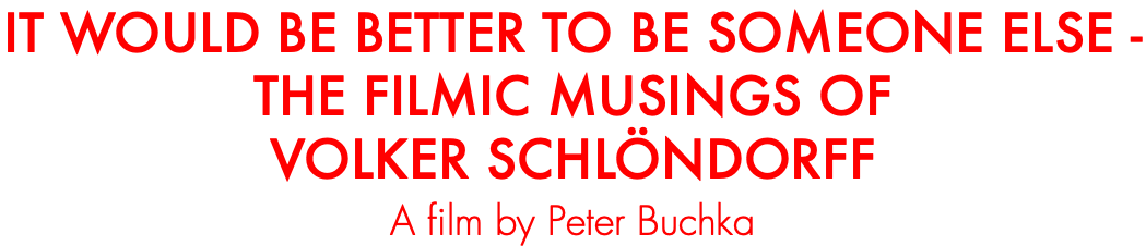 IT WOULD BE BETTER TO BE SOMEONE ELSE - THE FILMIC MUSINGS OF VOLKER SCHLÖNDORFF A film by Peter Buchka